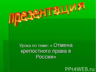презентация Урока по теме: « Отмена крепостного права в России»