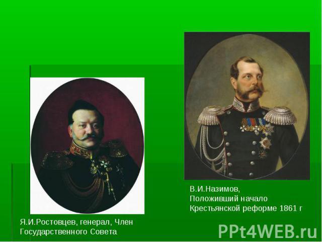 Я.И.Ростовцев, генерал, Член Государственного СоветаВ.И.Назимов,Положивший началоКрестьянской реформе 1861 г