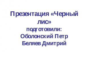 Презентация «Черный лис»подготовили:Оболонский ПетрБеляев Дмитрий