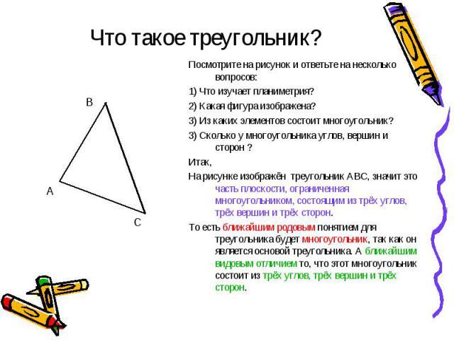 Что такое треугольник? Посмотрите на рисунок и ответьте на несколько вопросов:1) Что изучает планиметрия?2) Какая фигура изображена?3) Из каких элементов состоит многоугольник?3) Сколько у многоугольника углов, вершин и сторон ?Итак,На рисунке изобр…