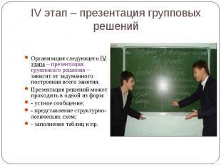 IV этап – презентация групповых решений Организация следующего IV этапа – презен