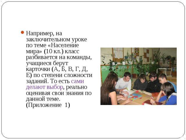 Например, на заключительном уроке по теме «Население мира» (10 кл.) класс разбивается на команды, учащиеся берут карточки (А, Б, В, Г, Д, Е) по степени сложности заданий. То есть сами делают выбор, реально оценивая свои знания по данной теме. (Прило…
