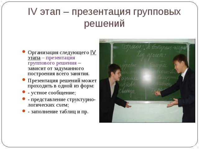 IV этап – презентация групповых решений Организация следующего IV этапа – презентация группового решения – зависит от задуманного построения всего занятия. Презентация решений может проходить в одной из форм:- устное сообщение;- представление структ…