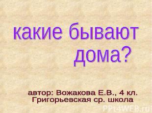 какие бывают дома? автор: Вожакова Е.В., 4 кл.Григорьевская ср. школа