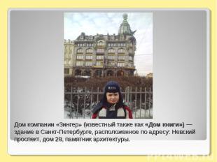 Дом компании «Зингер» (известный также как «Дом книги») — здание в Санкт-Петербу