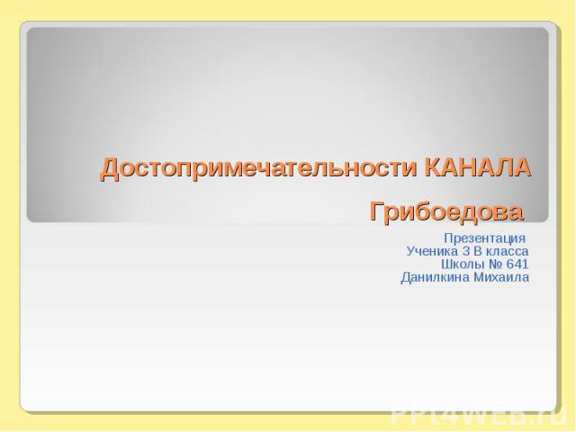 Достопримечательности КАНАЛА Грибоедова Презентация Ученика 3 В классаШколы № 641Данилкина Михаила