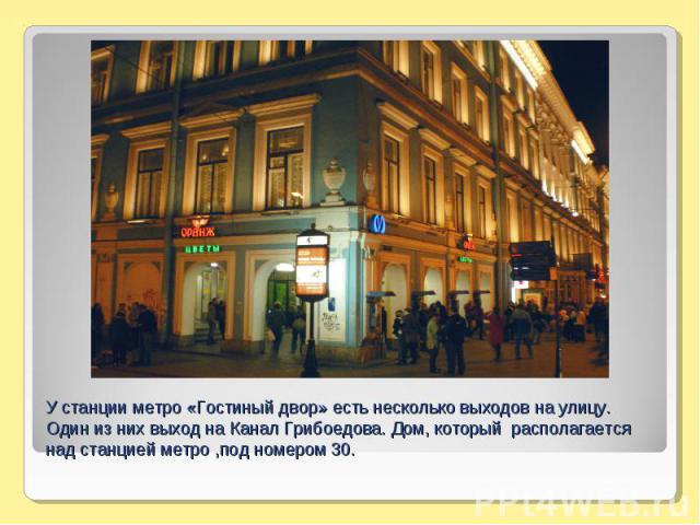 У станции метро «Гостиный двор» есть несколько выходов на улицу. Один из них выход на Канал Грибоедова. Дом, который располагается над станцией метро ,под номером 30.