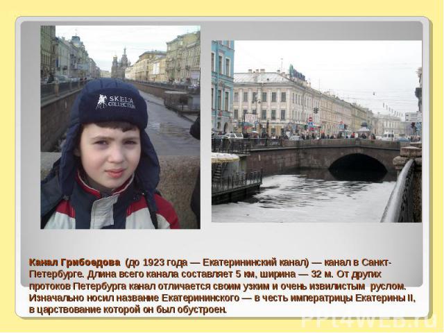 Канал Грибоедова (до 1923 года — Екатерининский канал) — канал в Санкт-Петербурге. Длина всего канала составляет 5 км, ширина — 32 м. От других протоков Петербурга канал отличается своим узким и очень извилистым руслом. Изначально носил название Ека…
