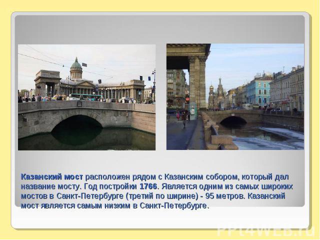 Казанский мост расположен рядом с Казанским собором, который дал название мосту. Год постройки 1766. Является одним из самых широких мостов в Санкт-Петербурге (третий по ширине) - 95 метров. Казанский мост является самым низким в Санкт-Петербурге.