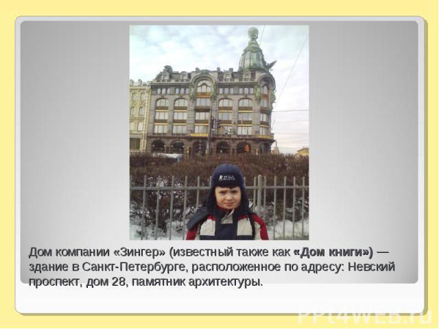 Дом компании «Зингер» (известный также как «Дом книги») — здание в Санкт-Петербурге, расположенное по адресу: Невский проспект, дом 28, памятник архитектуры.