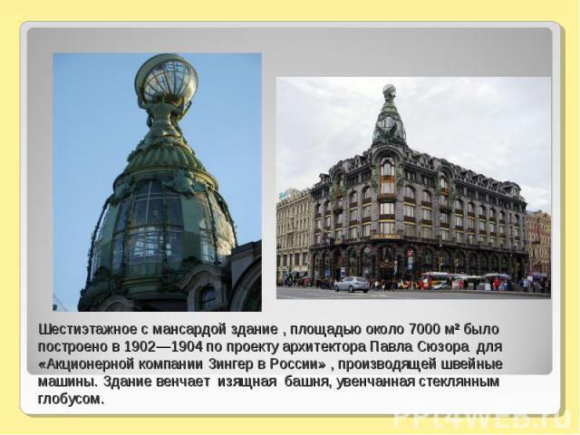 Шестиэтажное с мансардой здание , площадью около 7000 м² было построено в 1902—1904 по проекту архитектора Павла Сюзора для «Акционерной компании Зингер в России» , производящей швейные машины. Здание венчает изящная башня, увенчанная стеклянным глобусом.
