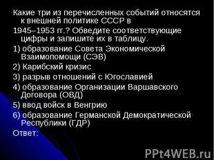 Какие три из перечисленных событий относятся к внешней политике СССР в1945–1953
