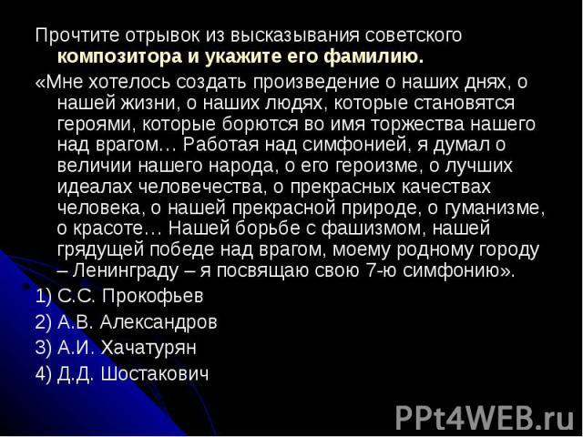 Прочтите отрывок из высказывания советского композитора и укажите его фамилию.«Мне хотелось создать произведение о наших днях, о нашей жизни, о наших людях, которые становятся героями, которые борются во имя торжества нашего над врагом… Работая над …