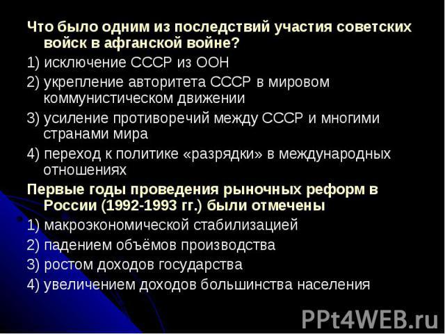 Что было одним из последствий участия советских войск в афганской войне?1) исключение СССР из ООН2) укрепление авторитета СССР в мировом коммунистическом движении3) усиление противоречий между СССР и многими странами мира4) переход к политике «разря…