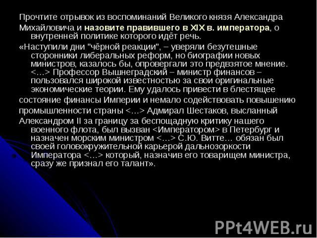Прочтите отрывок из воспоминаний Великого князя АлександраМихайловича и назовите правившего в XIX в. императора, о внутренней политике которого идёт речь.«Наступили дни
