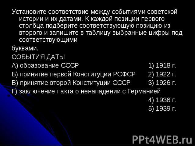 Установите соответствие между событиями советской истории и их датами. К каждой позиции первого столбца подберите соответствующую позицию из второго и запишите в таблицу выбранные цифры под соответствующимибуквами.СОБЫТИЯ ДАТЫA) образование СССР 1) …
