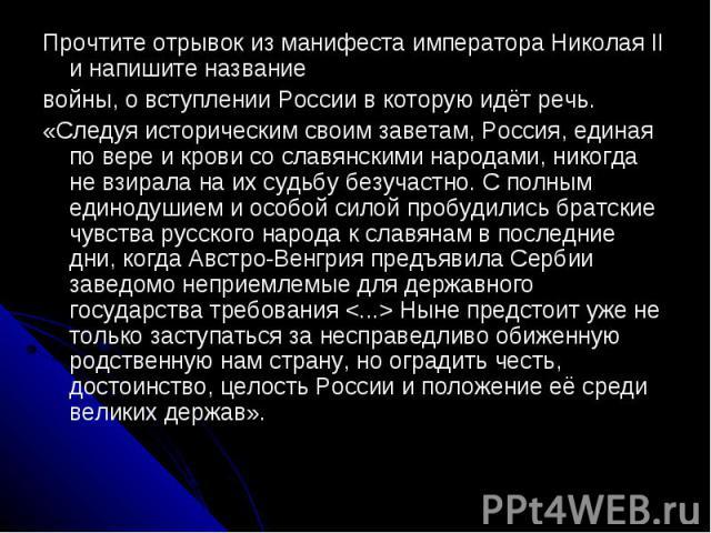 Прочтите отрывок из манифеста императора Николая II и напишите названиевойны, о вступлении России в которую идёт речь.«Следуя историческим своим заветам, Россия, единая по вере и крови со славянскими народами, никогда не взирала на их судьбу безучас…