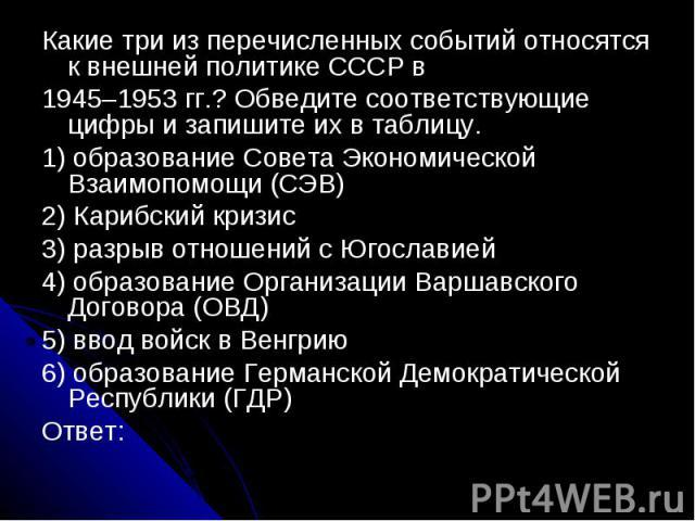 Какие три из перечисленных событий относятся к внешней политике СССР в1945–1953 гг.? Обведите соответствующие цифры и запишите их в таблицу.1) образование Совета Экономической Взаимопомощи (СЭВ)2) Карибский кризис3) разрыв отношений с Югославией4) о…