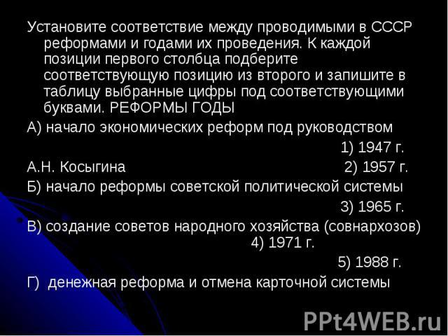 Установите соответствие между проводимыми в СССР реформами и годами их проведения. К каждой позиции первого столбца подберите соответствующую позицию из второго и запишите в таблицу выбранные цифры под соответствующими буквами. РЕФОРМЫ ГОДЫ A) начал…