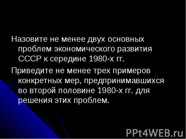 Назовите не менее двух основных проблем экономического развития СССР к середине 1980-х гг.Приведите не менее трех примеров конкретных мер, предпринимавшихся во второй половине 1980-х гг. для решения этих проблем.