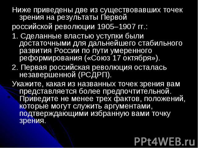 Ниже приведены две из существовавших точек зрения на результаты Первойроссийской революции 1905–1907 гг.:1. Сделанные властью уступки были достаточными для дальнейшего стабильного развития России по пути умеренного реформирования («Союз 17 октября»)…