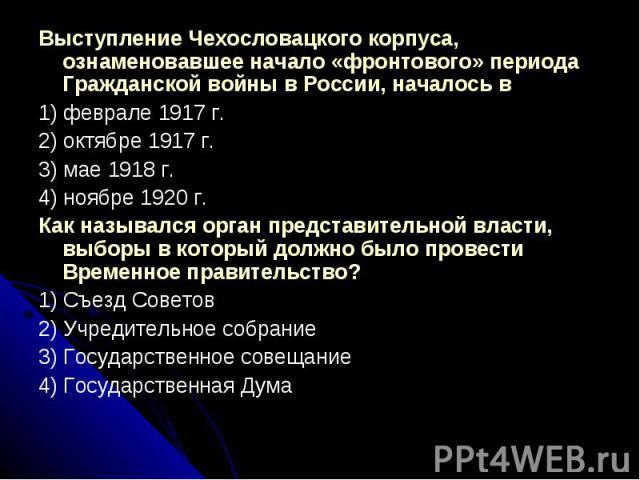Выступление Чехословацкого корпуса, ознаменовавшее начало «фронтового» периода Гражданской войны в России, началось в1) феврале 1917 г.2) октябре 1917 г.3) мае 1918 г.4) ноябре 1920 г.Как назывался орган представительной власти, выборы в который дол…
