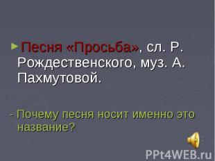 Песня «Просьба», сл. Р. Рождественского, муз. А. Пахмутовой.- Почему песня носит