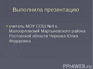 Выполнила презентацию учитель МОУ СОШ №4 х. Малоорловский Мартыновского района Р