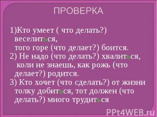 ПРОВЕРКА 1)Кто умеет ( что делать?) веселиться, того горе (что делает?) боится.