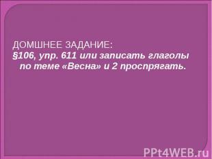 ДОМШНЕЕ ЗАДАНИЕ:§106, упр. 611 или записать глаголы по теме «Весна» и 2 проспряг