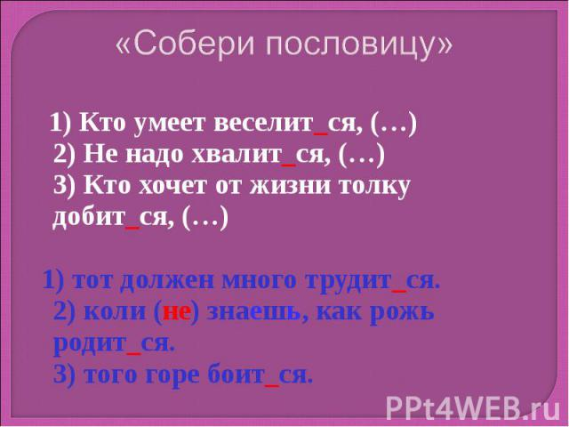 «Собери пословицу» 1) Кто умеет веселит_ся, (…)2) Не надо хвалит_ся, (…) 3) Кто хочет от жизни толку добит_ся, (…) 1) тот должен много трудит_ся. 2) коли (не) знаешь, как рожь родит_ся. 3) того горе боит_ся.