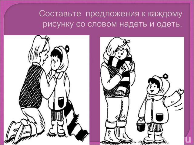 Составьте предложения к каждому рисунку со словом надеть и одеть.