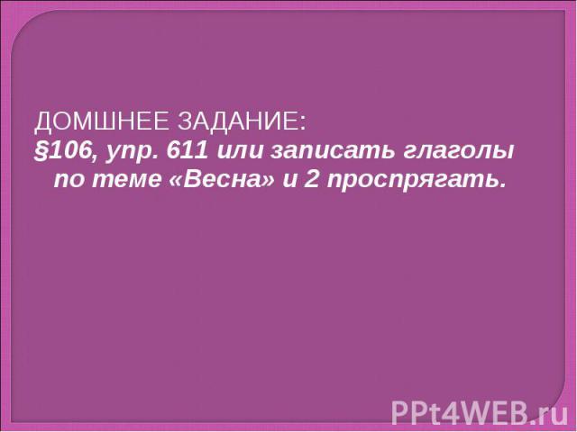 ДОМШНЕЕ ЗАДАНИЕ:§106, упр. 611 или записать глаголы по теме «Весна» и 2 проспрягать.