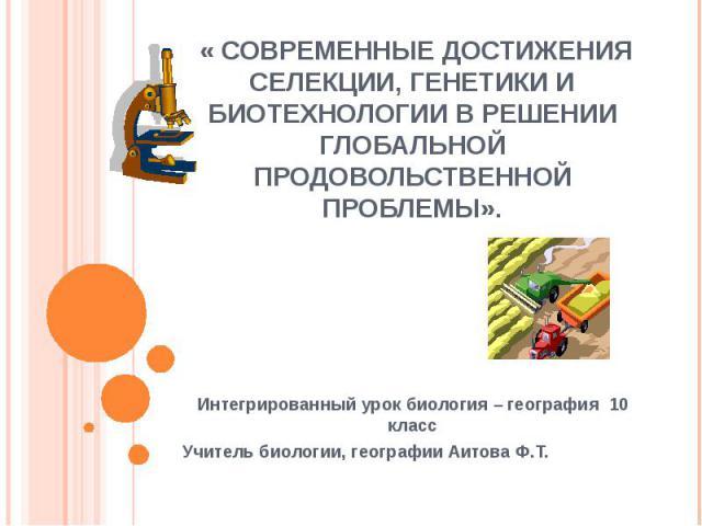 « Современные достижения селекции, генетики и биотехнологии в решении глобальной продовольственной проблемы». Интегрированный урок биология – география 10 классУчитель биологии, географии Аитова Ф.Т.