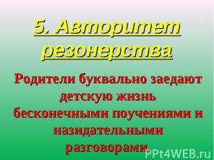 5. Авторитет резонерства Родители буквально заедают детскую жизнь бесконечными п
