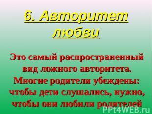 6. Авторитет любви Это самый распространенный вид ложного авторитета. Многие род