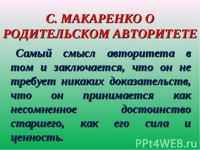 С. Макаренко о родительском авторитете Самый смысл авторитета в том и заключается, что он не требует никаких доказательств, что он принимается как несомненное достоинство старшего, как его сила и ценность.