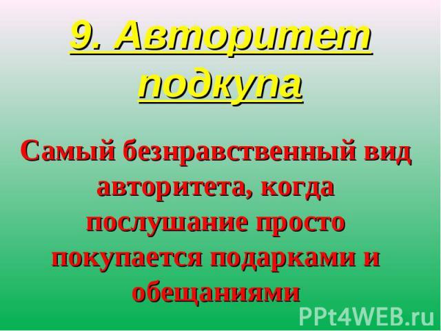 9. Авторитет подкупаСамый безнравственный вид авторитета, когда послушание просто покупается подарками и обещаниями