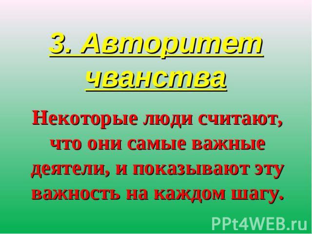 3. Авторитет чванства Некоторые люди считают, что они самые важные деятели, и показывают эту важность на каждом шагу.