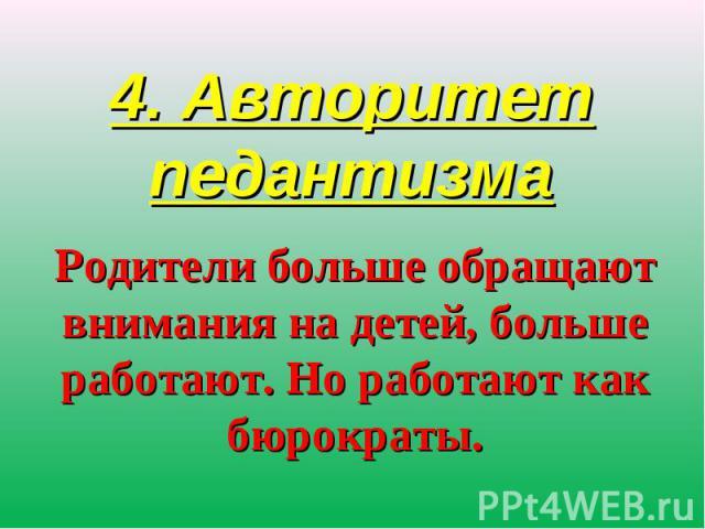 4. Авторитет педантизма Родители больше обращают внимания на детей, больше работают. Но работают как бюрократы.