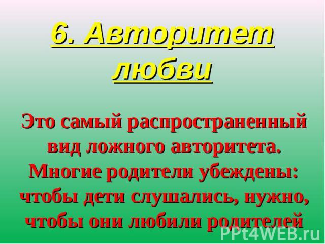 6. Авторитет любви Это самый распространенный вид ложного авторитета. Многие родители убеждены: чтобы дети слушались, нужно, чтобы они любили родителей