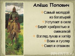 Алёша Попович Самый молодой из богатырейУступает в силеБерёт храбростью и смекал