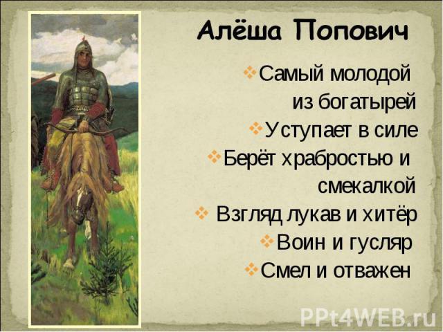 Алёша Попович Самый молодой из богатырейУступает в силеБерёт храбростью и смекалкой Взгляд лукав и хитёрВоин и гусляр Смел и отважен