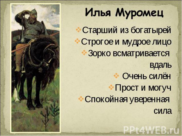 Илья Муромец Старший из богатырейСтрогое и мудрое лицоЗорко всматривается вдаль Очень силёнПрост и могучСпокойная уверенная сила