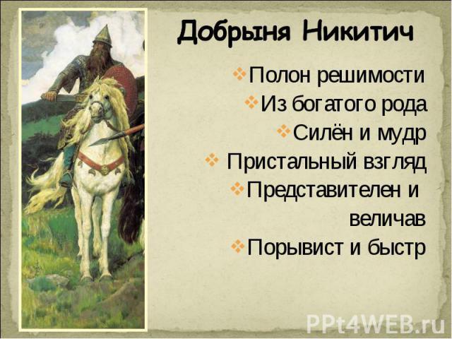 Добрыня Никитич Полон решимостиИз богатого родаСилён и мудр Пристальный взглядПредставителен и величавПорывист и быстр