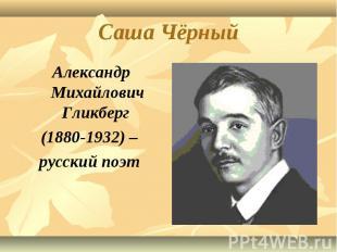 Саша Чёрный Александр Михайлович Гликберг (1880-1932) – русский поэт