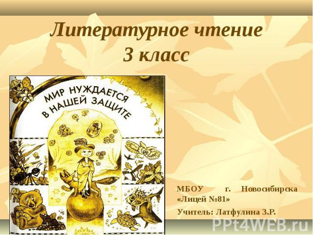 Литературное чтение3 класс МБОУ г. Новосибирска «Лицей №81»Учитель: Латфулина З.Р.