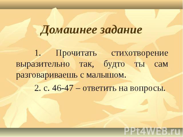 Домашнее задание 1. Прочитать стихотворение выразительно так, будто ты сам разговариваешь с малышом.2. с. 46-47 – ответить на вопросы.