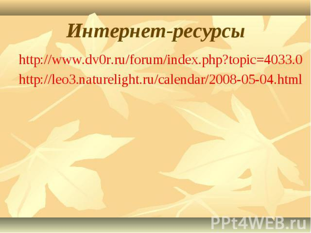 Интернет-ресурсы http://www.dv0r.ru/forum/index.php?topic=4033.0http://leo3.naturelight.ru/calendar/2008-05-04.html