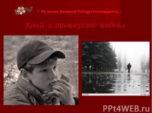 65-летию Великой Победы посвящается… Хлеб с привкусом войны